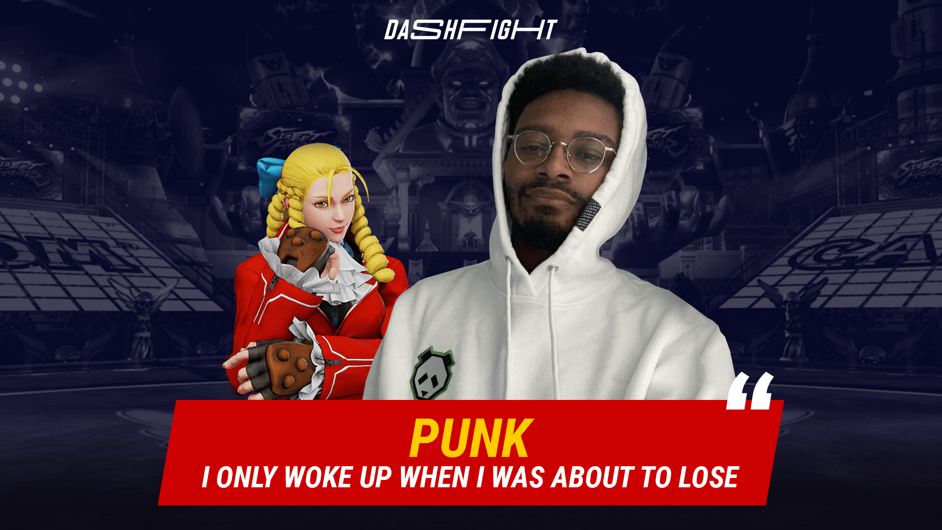 Punk: (In CPT Grand Finals) I only woke up when I was about to lose